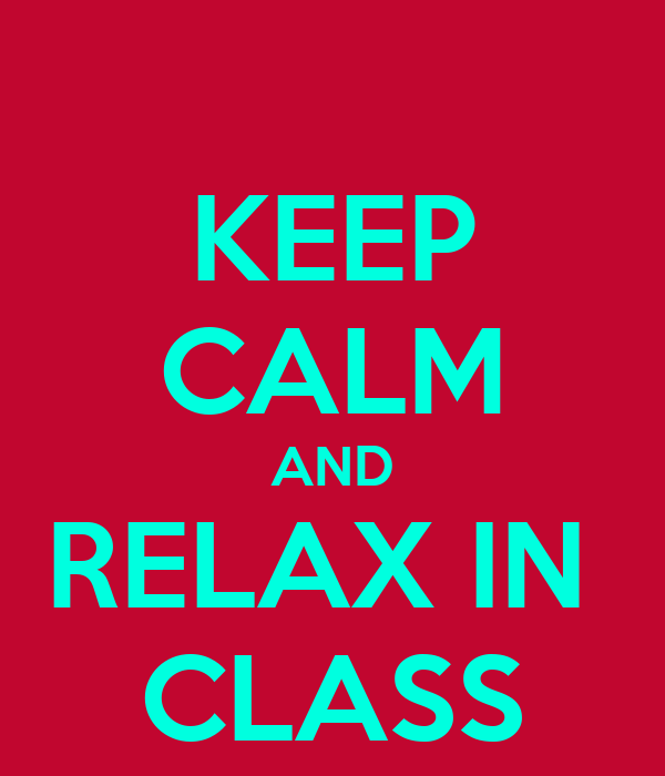 KEEP CALM AND RELAX IN  CLASS