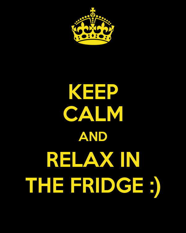 KEEP CALM AND RELAX IN THE FRIDGE :)