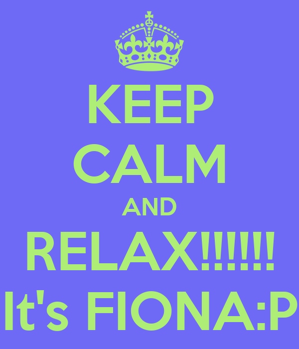 KEEP CALM AND RELAX!!!!!! It's FIONA:P