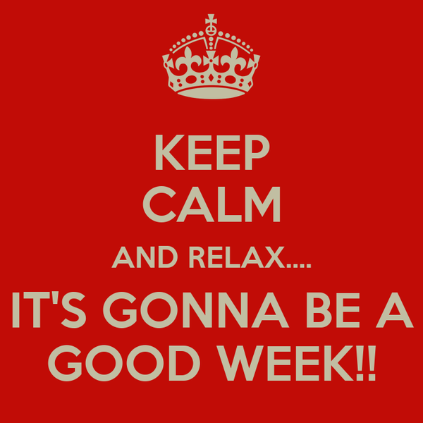 KEEP CALM AND RELAX.... IT'S GONNA BE A GOOD WEEK!!