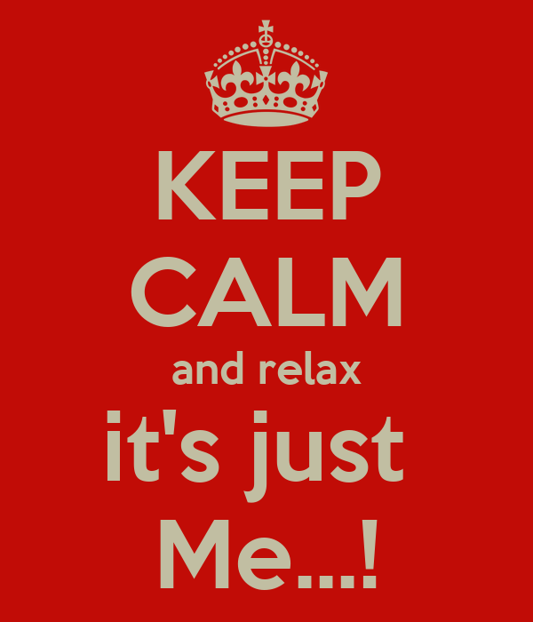 KEEP CALM and relax it's just  Me...!