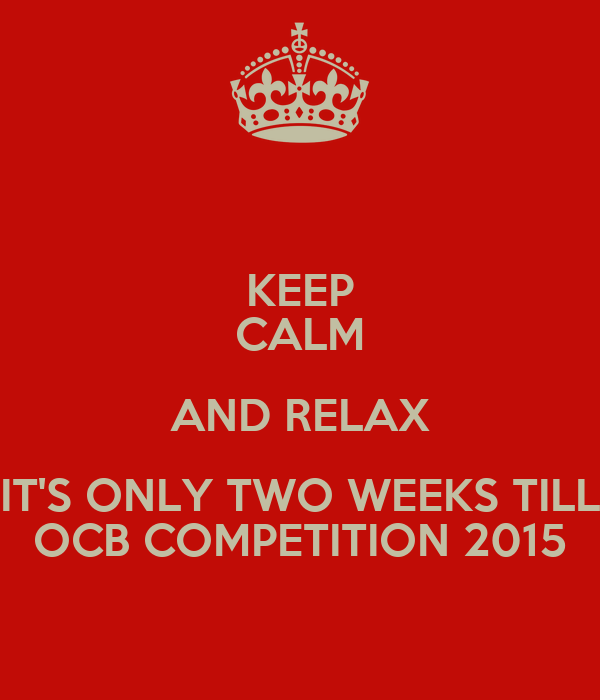 KEEP CALM AND RELAX IT'S ONLY TWO WEEKS TILL OCB COMPETITION 2015