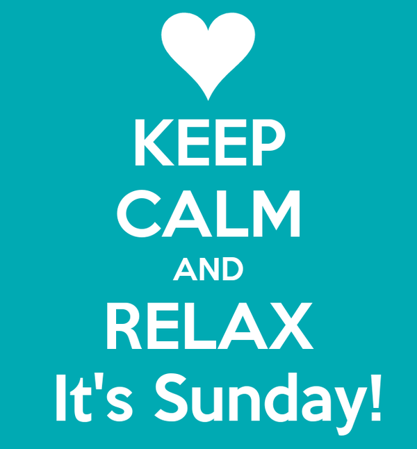 KEEP CALM AND RELAX  It's Sunday!