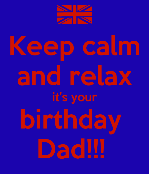 Keep calm and relax it's your birthday  Dad!!!