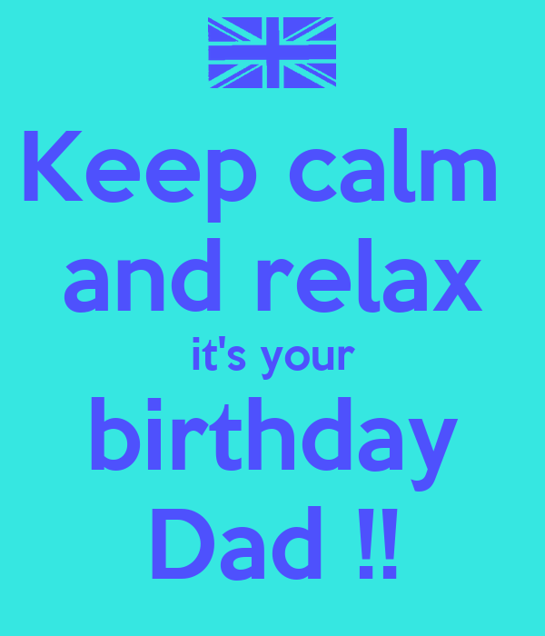 Keep calm  and relax it's your birthday Dad !!