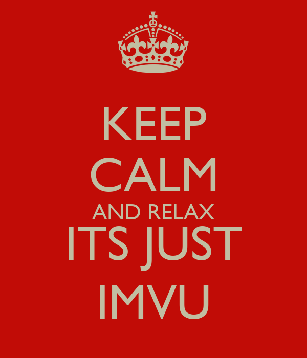 KEEP CALM AND RELAX ITS JUST IMVU