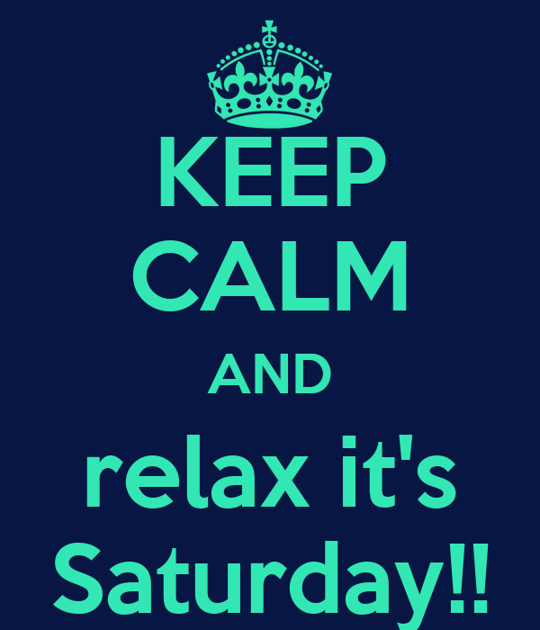 KEEP CALM AND relax it's Saturday!!