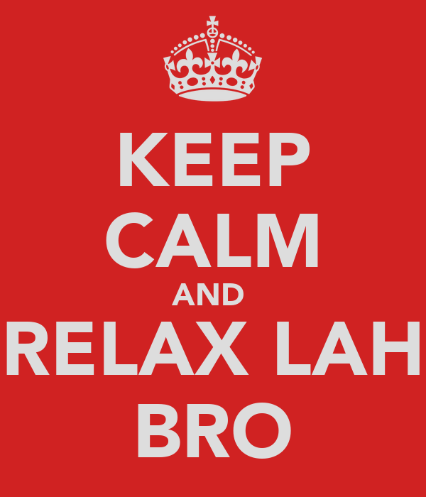 KEEP CALM AND  RELAX LAH BRO