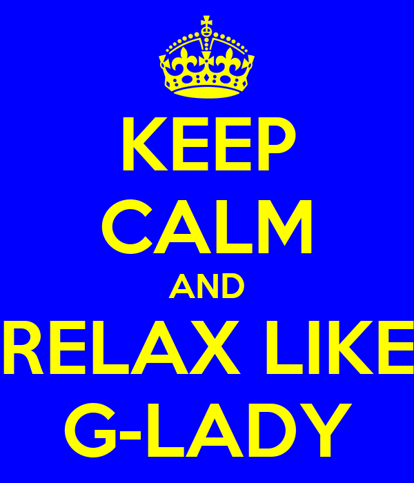 KEEP CALM AND RELAX LIKE G-LADY