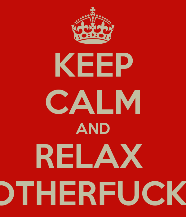 KEEP CALM AND RELAX  MOTHERFUCKER