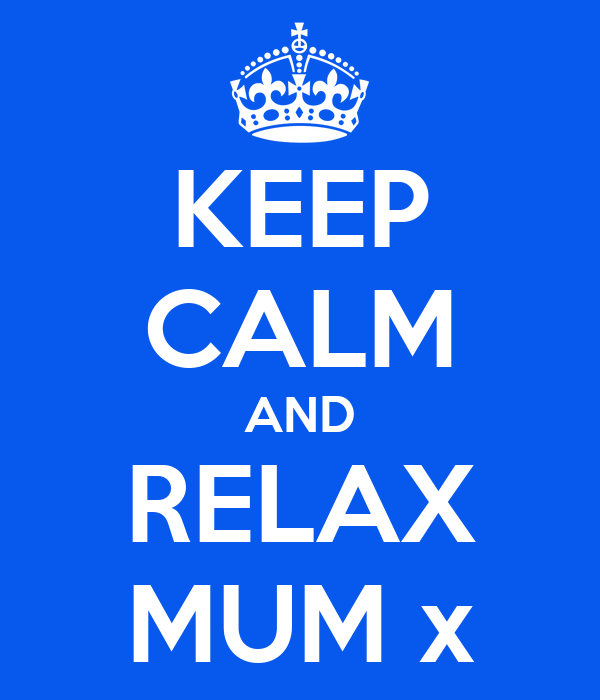 KEEP CALM AND RELAX MUM x