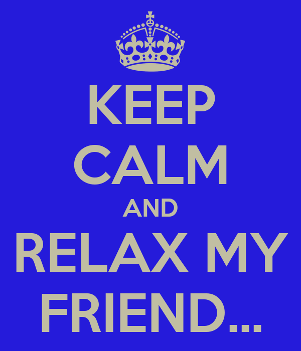 KEEP CALM AND RELAX MY FRIEND...