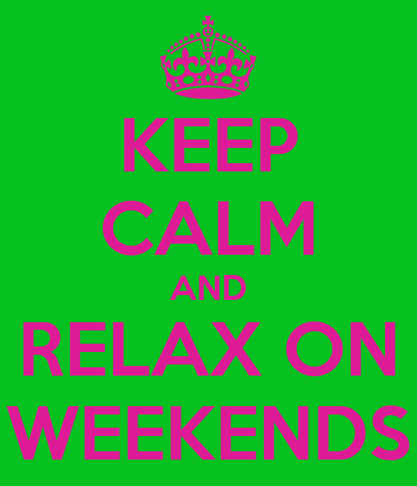 KEEP CALM AND RELAX ON WEEKENDS