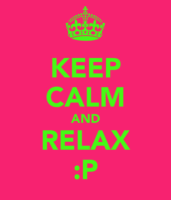 KEEP CALM AND RELAX :P