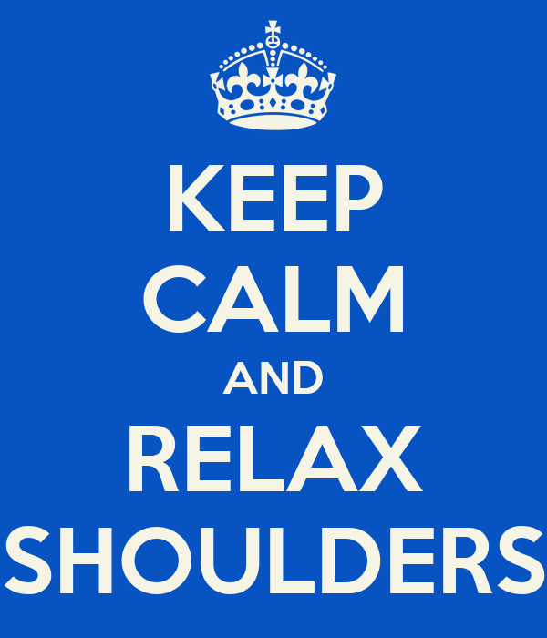 KEEP CALM AND RELAX SHOULDERS