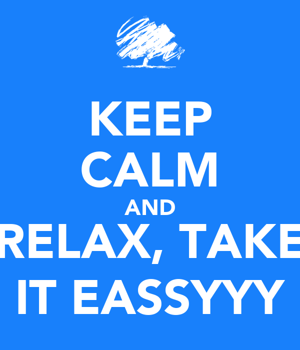 KEEP CALM AND RELAX, TAKE IT EASSYYY