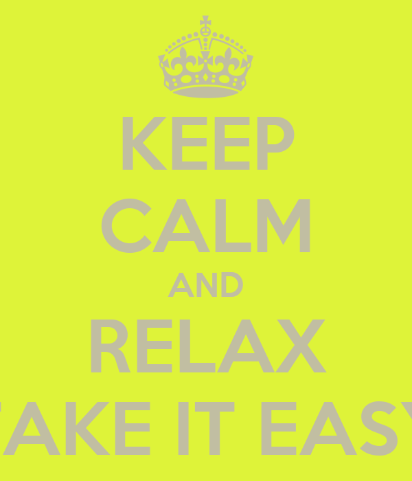 KEEP CALM AND RELAX TAKE IT EASY