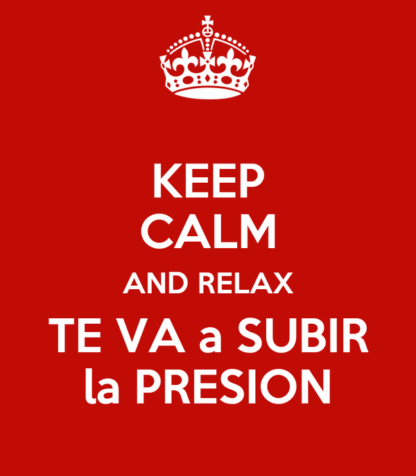 KEEP CALM AND RELAX TE VA a SUBIR la PRESION