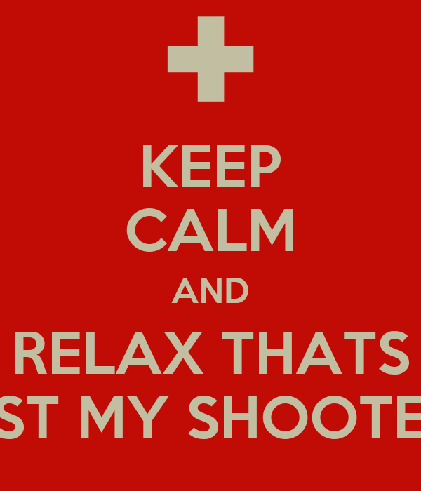 KEEP CALM AND RELAX THATS JUST MY SHOOTER...