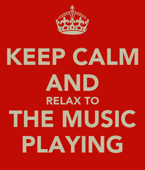 KEEP CALM AND RELAX TO THE MUSIC PLAYING