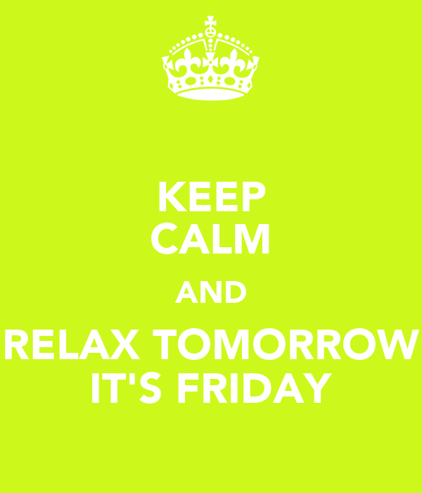 KEEP CALM AND RELAX TOMORROW IT'S FRIDAY