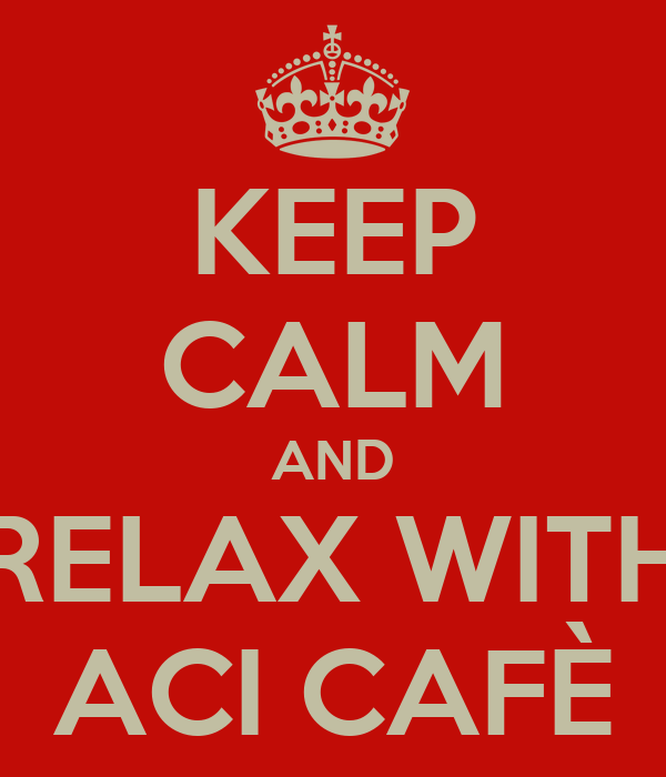 KEEP CALM AND RELAX WITH ACI CAFÈ