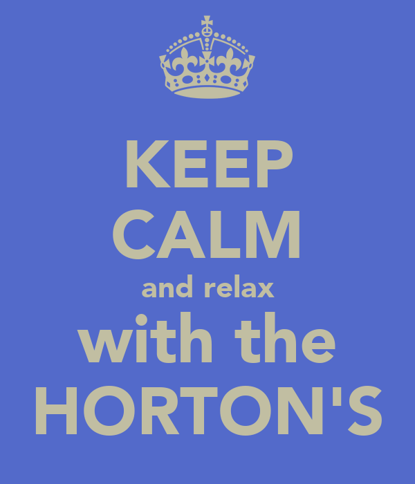 KEEP CALM and relax with the HORTON'S