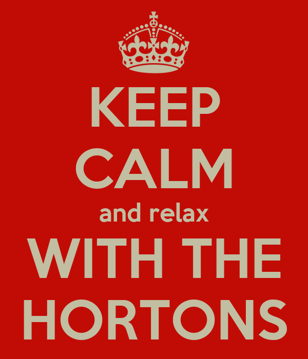 KEEP CALM and relax WITH THE HORTONS