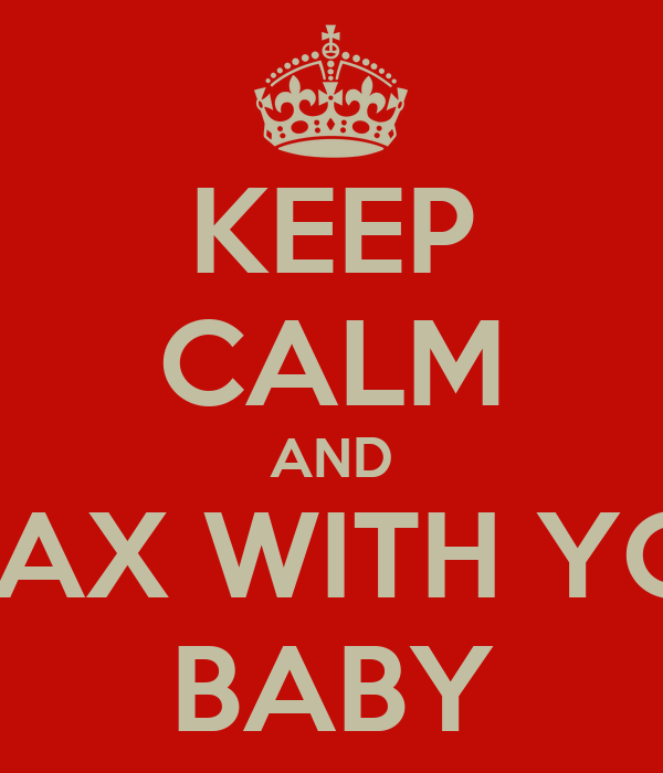 KEEP CALM AND RELAX WITH YOUR BABY