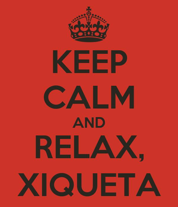 KEEP CALM AND RELAX, XIQUETA