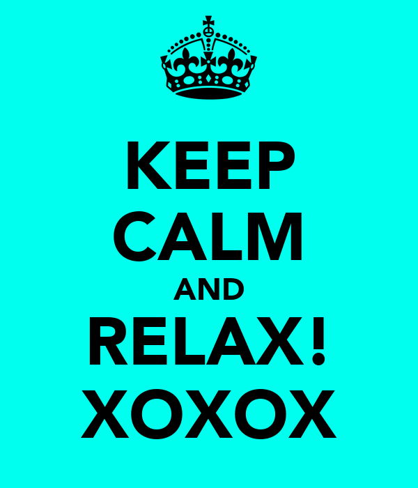 KEEP CALM AND RELAX! XOXOX