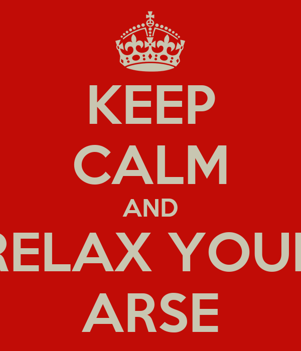 KEEP CALM AND RELAX YOUR ARSE