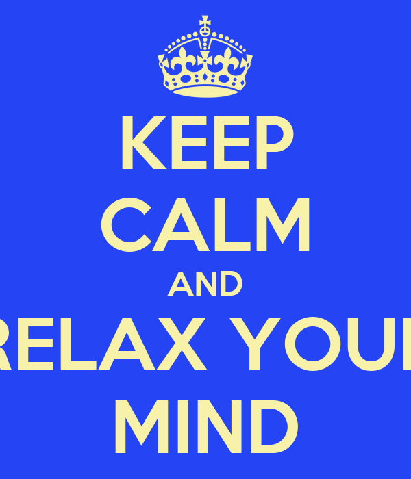 KEEP CALM AND RELAX YOUR MIND
