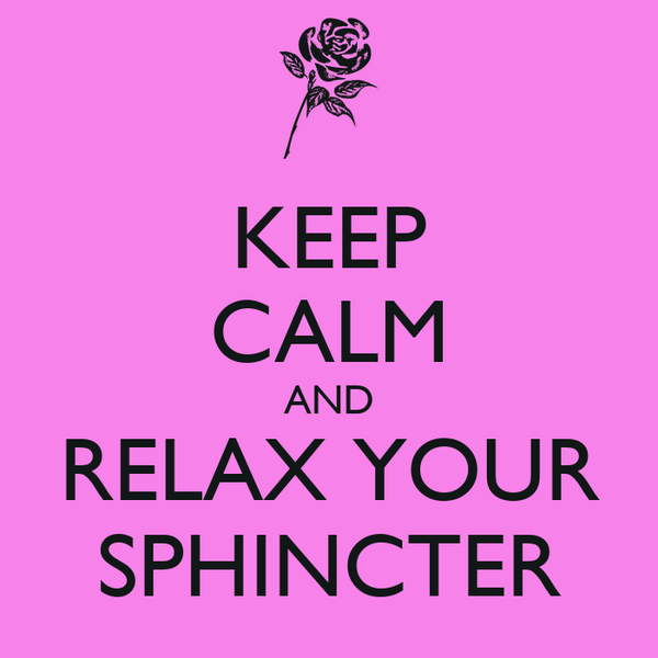 KEEP CALM AND RELAX YOUR SPHINCTER