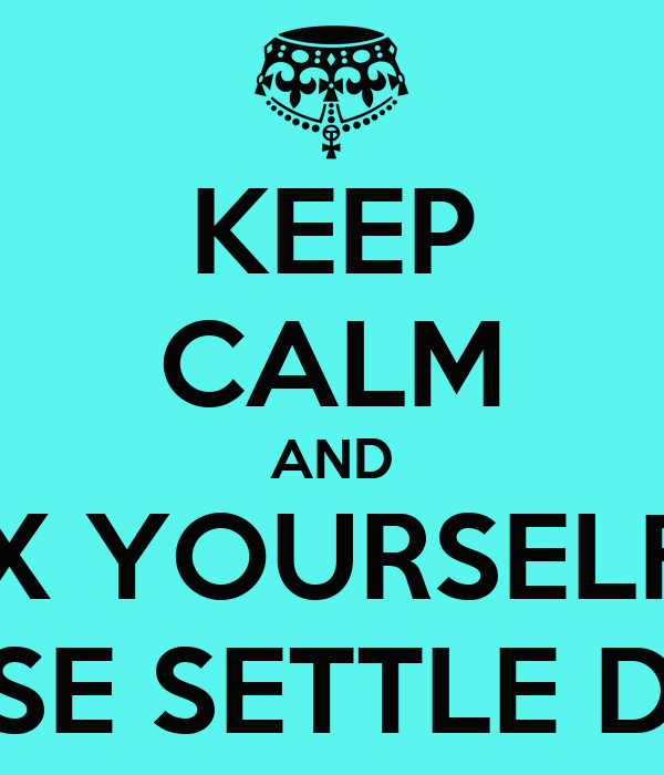 KEEP CALM AND RELAX YOURSELF GIRL PLEASE SETTLE DOWN