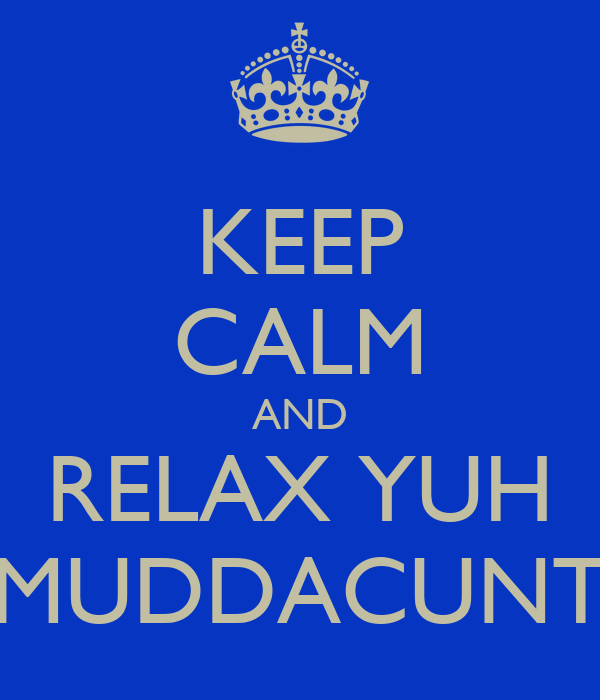 KEEP CALM AND RELAX YUH MUDDACUNT