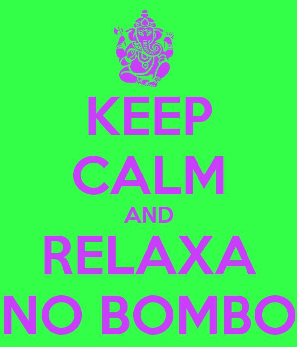 KEEP CALM AND RELAXA NO BOMBO