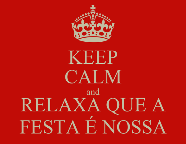 KEEP CALM and RELAXA QUE A FESTA É NOSSA
