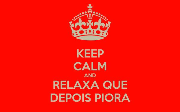 KEEP CALM AND RELAXA QUE DEPOIS PIORA