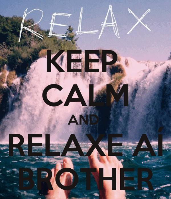 KEEP  CALM AND  RELAXE AÍ BROTHER