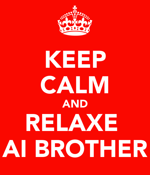 KEEP CALM AND RELAXE  AI BROTHER