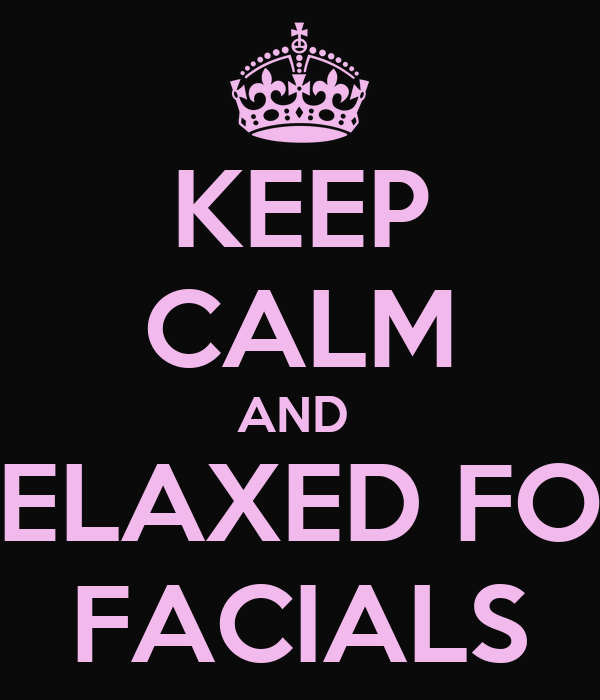 KEEP CALM AND  RELAXED FOR FACIALS