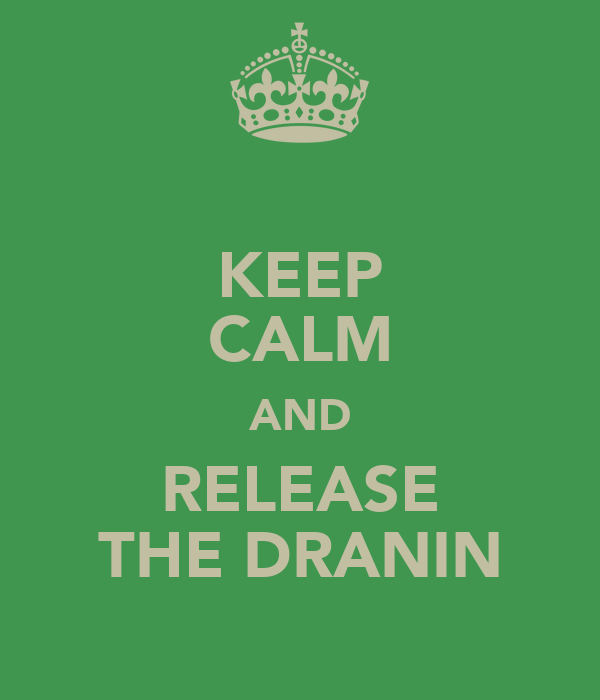 KEEP CALM AND RELEASE THE DRANIN