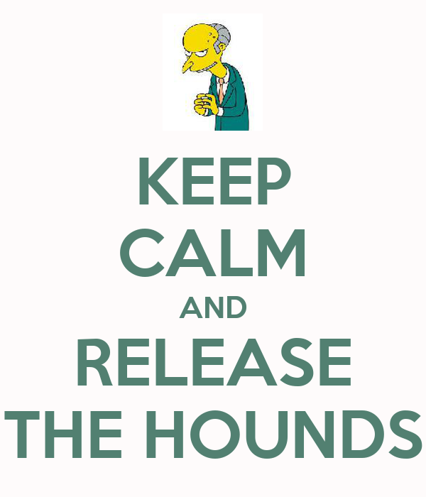 KEEP CALM AND RELEASE THE HOUNDS