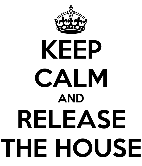 KEEP CALM AND RELEASE THE HOUSE