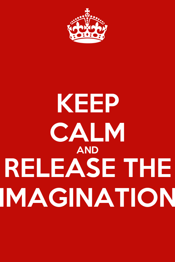 KEEP CALM AND RELEASE THE IMAGINATION