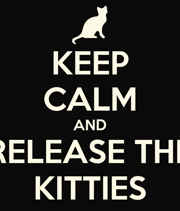 KEEP CALM AND RELEASE THE KITTIES