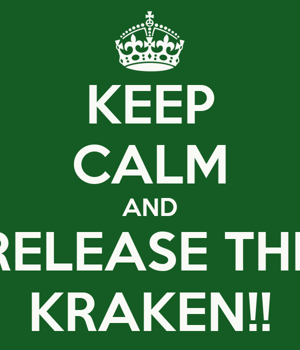 KEEP CALM AND RELEASE THE KRAKEN!!