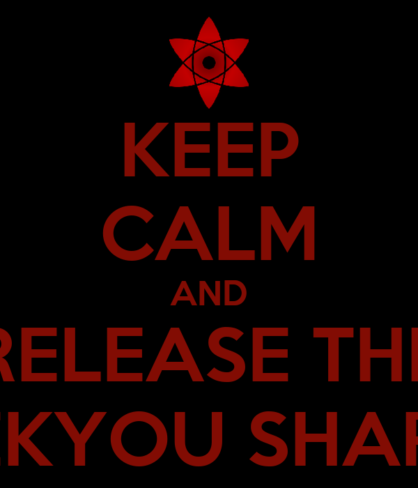 KEEP CALM AND RELEASE THE MANGEKYOU SHARINGAN