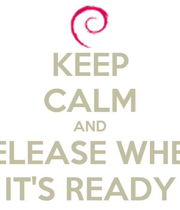 KEEP CALM AND RELEASE WHEN IT'S READY